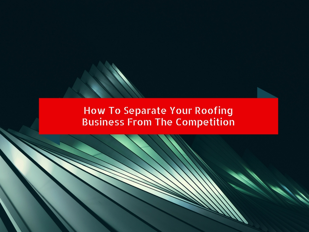 How To Separate Your Roofing Business From The Competition