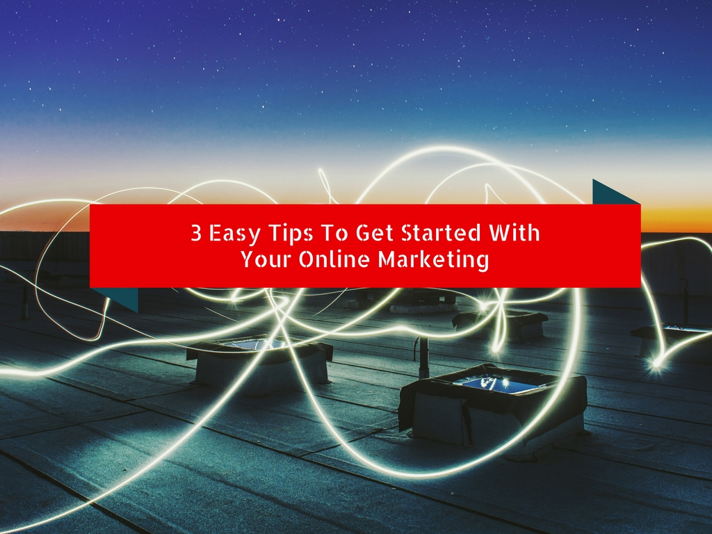 3 Easy Tips To Get You Started With Online Marketing