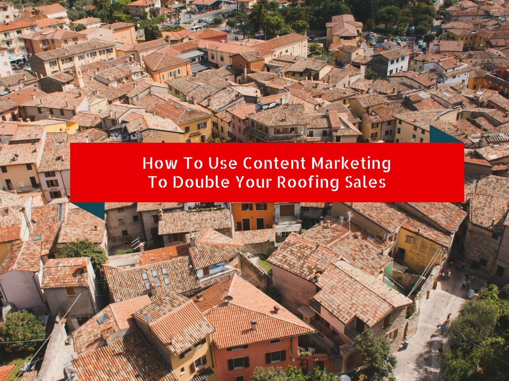 How To Use Content Marketing To Double Your Roofing Sales